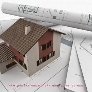 Năm 2019 xây nhà mới cần những thủ tục gì